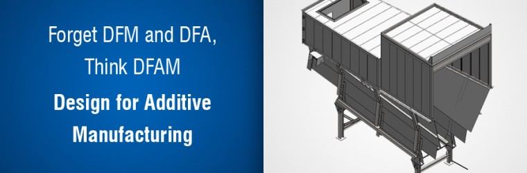 Forget DFM and DFA, Think DFAM – Design for Additive Manufacturing